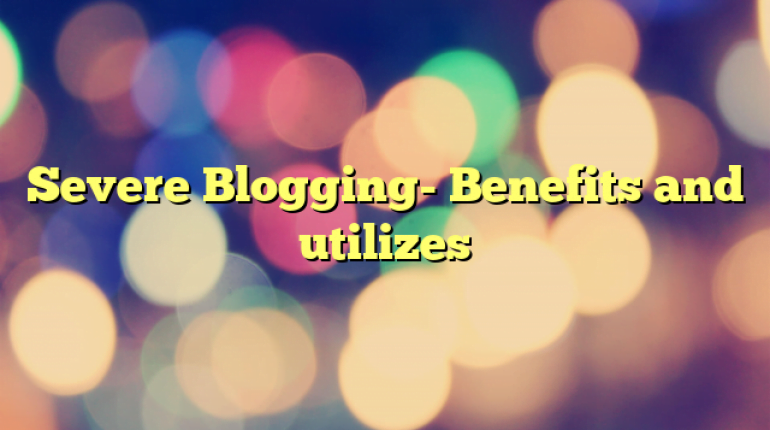 Severe Blogging- Benefits and utilizes