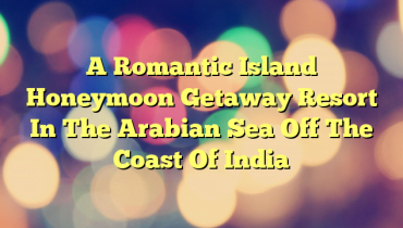 A Romantic Island Honeymoon Getaway Resort In The Arabian Sea Off The Coast Of India