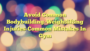 Avoid Common Bodybuilding-Weightlifting Injuries-Common Mistakes In Gym
