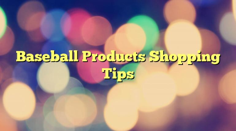 Baseball Products Shopping Tips