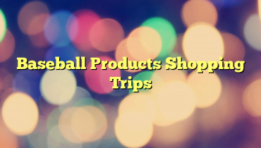 Baseball Products Shopping Trips