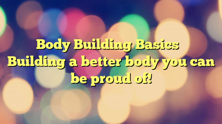 Body Building Basics – Building a better body you can be proud of!