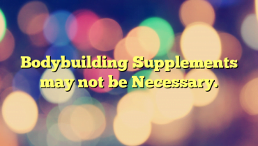 Bodybuilding Supplements may not be Necessary.