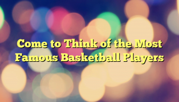 Come to Think of the Most Famous Basketball Players