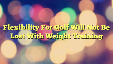 Flexibility For Golf Will Not Be Lost With Weight Training
