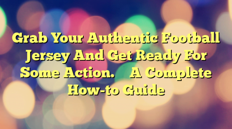 Grab Your Authentic Football Jersey And Get Ready For Some Action. – A Complete How-to Guide