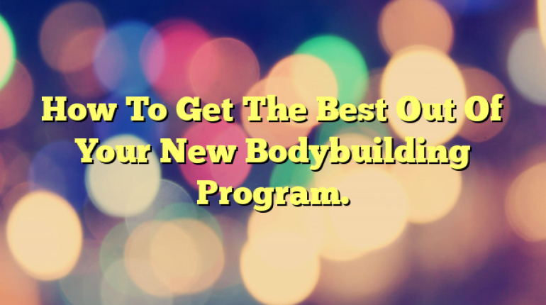 How To Get The Best Out Of Your New Bodybuilding Program.