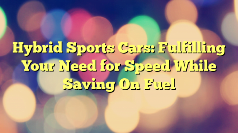 Hybrid Sports Cars: Fulfilling Your Need for Speed While Saving On Fuel