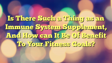 Is There Such a Thing as an Immune System Supplement, And How can It Be Of Benefit To Your Fitness Goals?