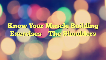 Know Your Muscle Building Exercises – The Shoulders
