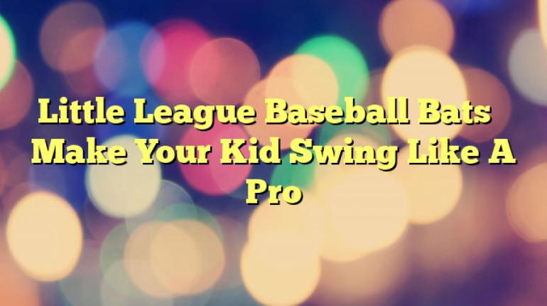 Little League Baseball Bats – Make Your Kid Swing Like A Pro
