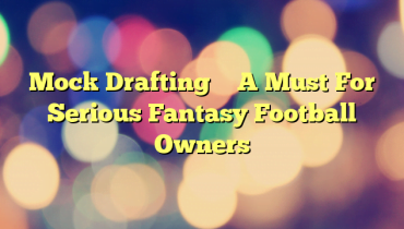 Mock Drafting – A Must For Serious Fantasy Football Owners