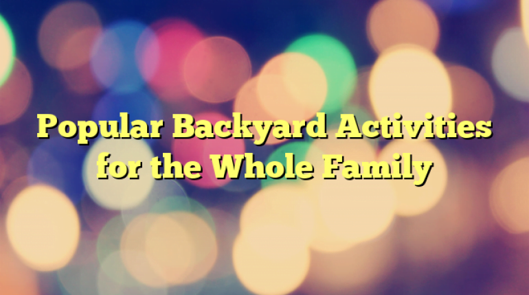 Popular Backyard Activities for the Whole Family
