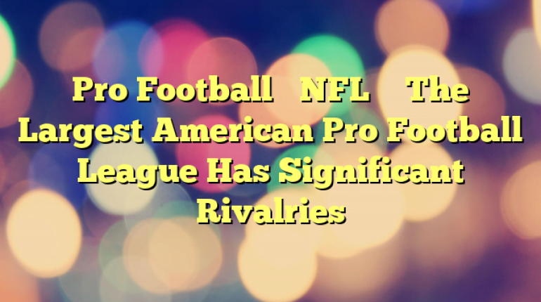 Pro Football's NFL – The Largest American Pro Football League Has Significant Rivalries