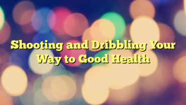 Shooting and Dribbling Your Way to Good Health