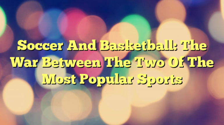 Soccer And Basketball: The War Between The Two Of The Most Popular Sports