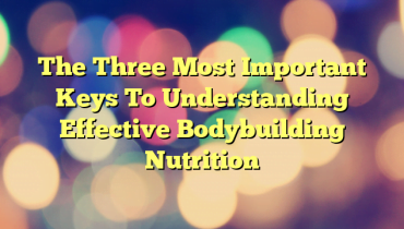 The Three Most Important Keys To Understanding Effective Bodybuilding Nutrition