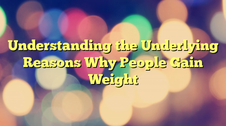 Understanding the Underlying Reasons Why People Gain Weight