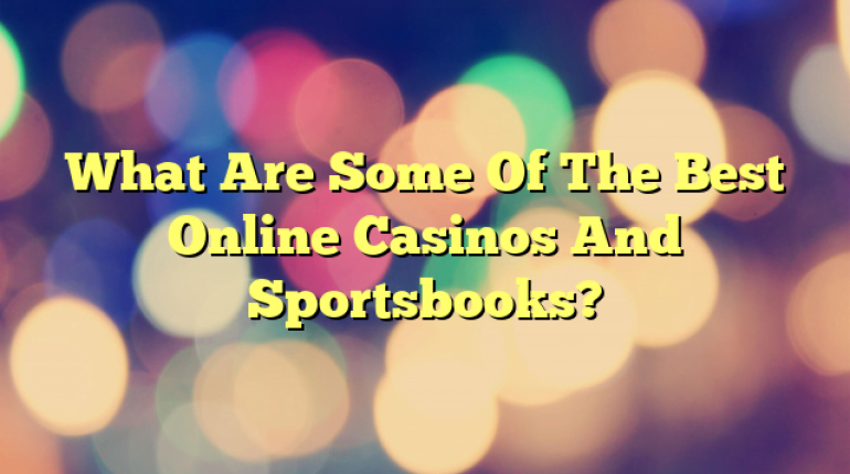 What Are Some Of The Best Online Casinos And Sportsbooks?