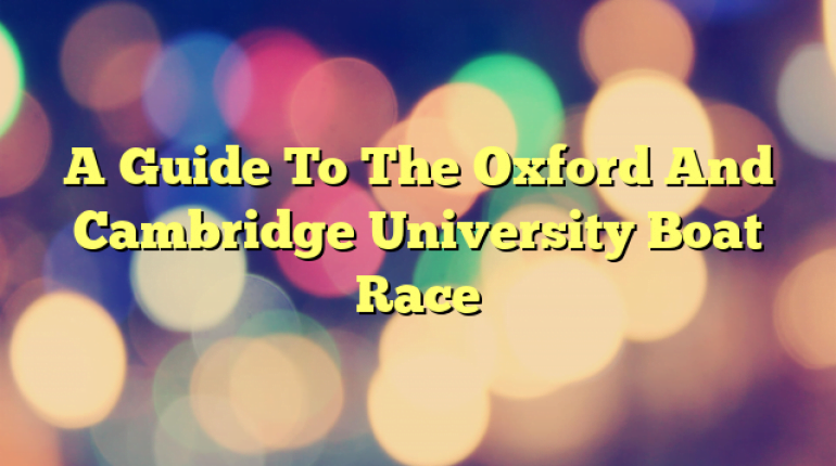 A Guide To The Oxford And Cambridge University Boat Race