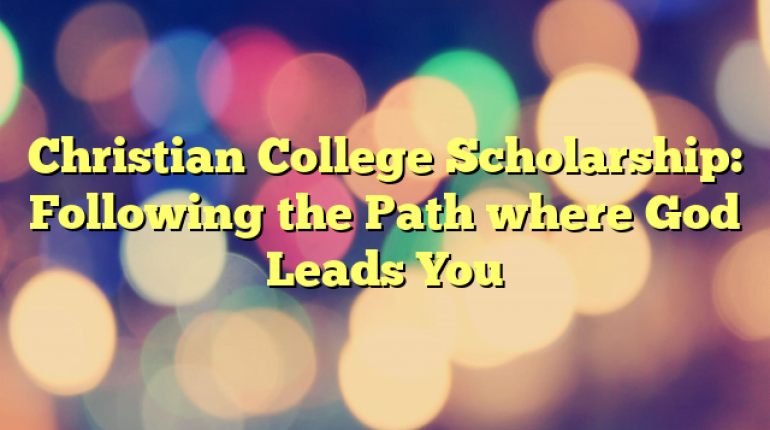Christian College Scholarship: Following the Path where God Leads You