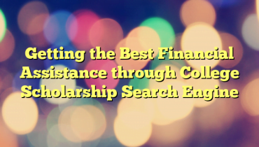 Getting the Best Financial Assistance through College Scholarship Search Engine