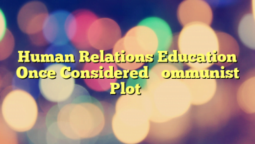 Human Relations Education Once Considered 'Communist Plot'