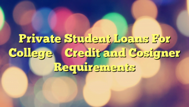 Private Student Loans For College – Credit and Cosigner Requirements
