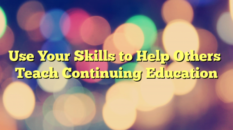 Use Your Skills to Help Others… Teach Continuing Education
