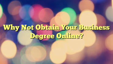 Why Not Obtain Your Business Degree Online?