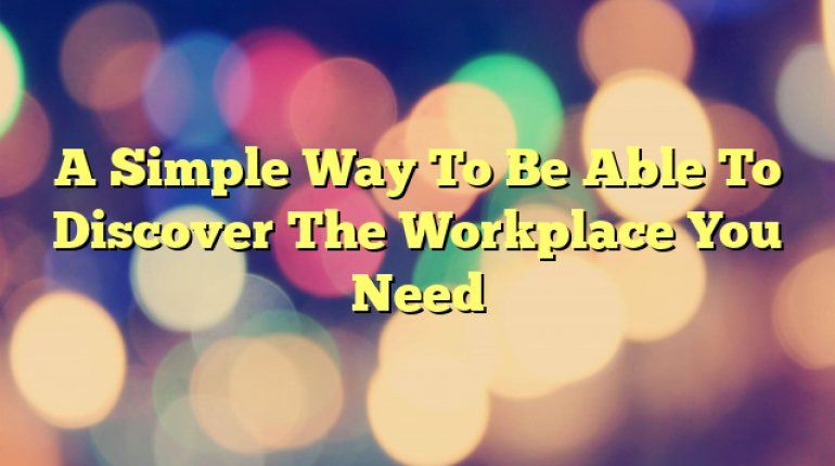 A Simple Way To Be Able To Discover The Workplace You Need