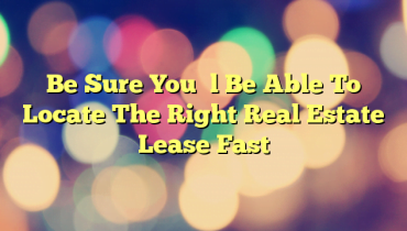 Be Sure You'll Be Able To Locate The Right Real Estate Lease Fast