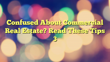 Confused About Commercial Real Estate? Read These Tips 3