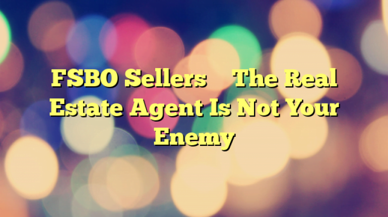 FSBO Sellers – The Real Estate Agent Is Not Your Enemy