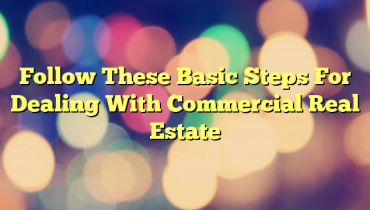 Follow These Basic Steps For Dealing With Commercial Real Estate