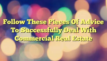 Follow These Pieces Of Advice To Successfully Deal With Commercial Real Estate