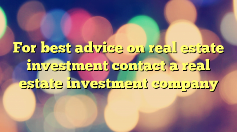 For best advice on real estate investment contact a real estate investment company
