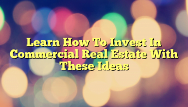 Learn How To Invest In Commercial Real Estate With These Ideas