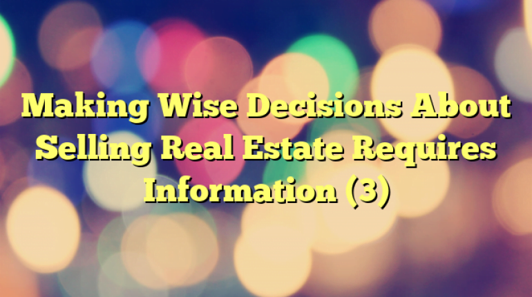Making Wise Decisions About Selling Real Estate Requires Information (3)