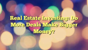 Real Estate Investing: Do More Deals Make Bigger Money?