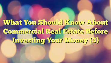 What You Should Know About Commercial Real Estate Before Investing Your Money (3)